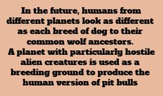 "writing prompt // ""In the future, humans from different planets look as different as each breed of dog to their common wold ancestors. A planet with particularly hostile alien creatures is used as a breeding ground to produce the human version of pit bulls."
