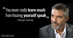 """You never really learn much from hearing yourself speak."" George Clooney Quote"