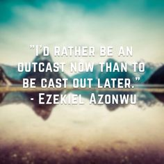 """""""I'd rather be an outcast now than to be cast out later."""" - Ezekiel Azonwu; Passion For Christ Movement Poet"""