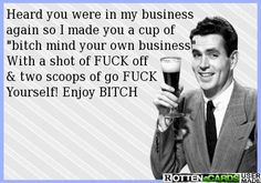 "Heard you were in my business   again so I made you a cup of   ""bitch mind your own business""  With a shot of FUCK off   & two scoops of go FUCK  Yourself! Enjoy BITCH"