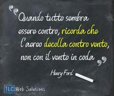 """""""Quando tutto sembra essere contro, ricorda che l'aereo decolla contro vento, non con il vento in coda"""" - Henry Ford #aforismi #HenryFord"""