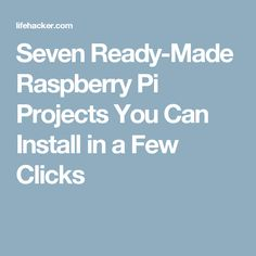 Seven Ready-Made Raspberry Pi Projects You Can Install in a Few Clicks