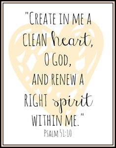 Create in me a clean heart, O God, and renew a right spirit within me. Psalm 51:10