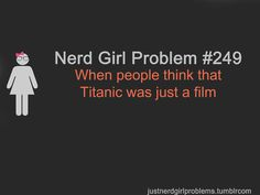 I seriously saw an entire list of people on Twitter who didn't know the Titanic was an actual ship that actually sank. This isn't a nerd-girl problem, this is a normal-girl problem. People are abnormally stupid! What is wrong with them?