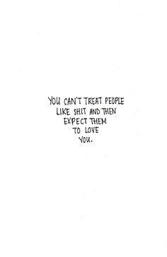 Vous ne pouvez pas traiter les gens comme de la merde et ensuite espérer qu'ils vous aiment !