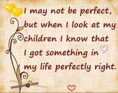 "{Quote} ""I may not be perfect, but when i look at my children i know what i got something in my life perfectly right!"" True, You may think your not perfect but in your kids eyes you are! #Parentingquote #TickledMummyClub"
