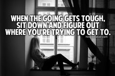 When the going gets tough, sit down and figure out where you're trying to get to.