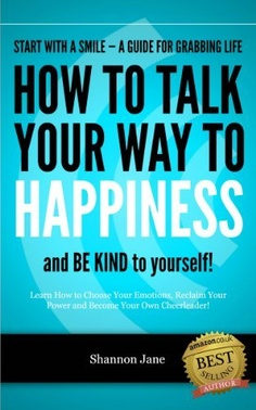 How to Talk Your Way to Happiness (Start With A Smile) by Shannon Jane, http://www.amazon.co.uk/gp/product/B00ARH63YS/ref=cm_sw_r_pi_alp_3hForb1KRFYG7