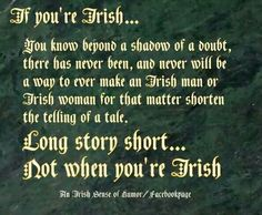 If you're Irish.You know beyond a shadow of a doubt, there has never been, and never will be a way to ever make an Irish man or Irish woman for that matter shorten the telling of a tale.not when you're Irish Irish Quotes, Irish Sayings, Irish Poems, Irish Proverbs, Irish American, American Women, American Art, American History, Irish Eyes Are Smiling