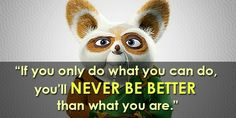 """If you only do what you can do, you'll never be better than what you are.""  – Master Shifu"