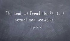 The soul, as Freud thinks it, is sexual and sensitive. ~Lyotard