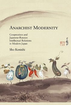 Anarchist Modernity: Cooperatism and Japanese-Russian Intellectual Relations in Modern Japan (Harvard East Asian Monographs) by Sho Konishi, http://www.amazon.com/dp/0674073312/ref=cm_sw_r_pi_dp_AHCSqb06VVGR8
