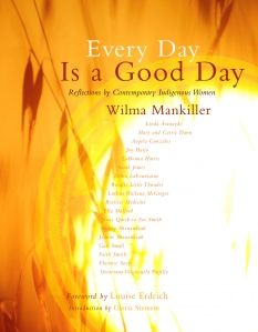 """Every Day is a Good Day, by Wilma Mankiller """"The endurance of this book owes as much to these women's resilience as to the staying power of its author. """"The question I am asked most frequently is why I remain such a positive person, after surviving breast cancer, lymphoma, dialysis, two kidney transplants and systemic myasthenia gravis. The answer is simple: I am Cherokee, and I am a woman. No one knows better than I that every day is indeed a good day."""" """""""