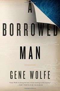 A Borrowed Man - A Borrowed Man by Gene Wolfe 765381141 A Borrowed Man: a new science fiction novel, from Gene Wolfe, the celebrated author of the Book of the New Sun series. It is perhaps a hundred years in the future, our civilization is gone, and another is in place in North America, but it retains many... - http://lowpricebooks.co/a-borrowed-man/