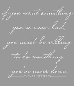 If you want something you've never had, you must be willing to do something you've never done. || thomas jefferson
