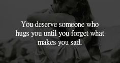 Hug You, You Deserve, Love Quotes, Forget, Sad, Qoutes Of Love, Quotes Love, Quotes About Love, Love Crush Quotes