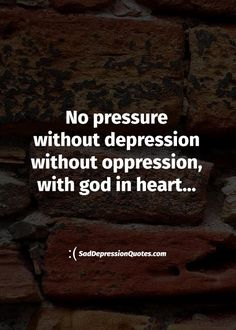 Depression Quotes - No Pressure Without Depression Without Oppression, With God In Heart