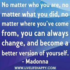 """No matter who you are, no matter what you did, no matter where you've come from, you can always change, and become a better version of yourself."" -Madonna by deeplifequotes, via Flickr"