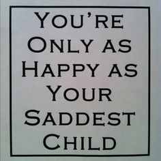 You're only as happy as your saddest child.