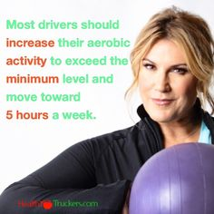 Most drivers should increase their aerobic activity to exceed the minimum level and move toward  5 hours a week.