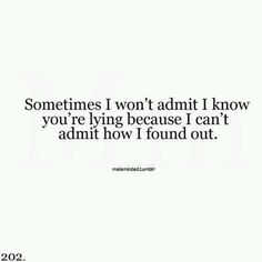 sometimes i won't admit i know you're lying because i can't admit how i found out..truth is i always know when your lying i just was so stupid with love now im filled with anger it feels so much better to hate you for what is true than to love you for What was fake..oh damn that came out perfect i give my self props haha