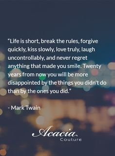 """""""Life is short, break the rules, forgive quickly, kiss slowly, love truly, laugh uncontrollably, and never regret anything that made you smile. Twenty years from now you will be more disappointed by the things you didn't do than by the ones you did."""" - Mark Twain #inspirational #motivational #positive #happiness #quote #QOTD #transformation #success #living #wisdom #hope #life #fashion #trends #style #liveyourlife http://goo.gl/U1Fo9S"""
