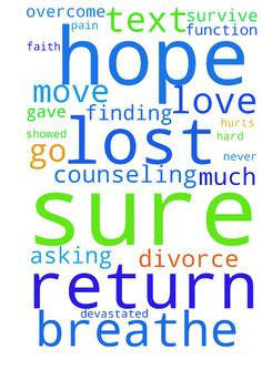 I've lost hope and faith this week -  I have been asking for prayers and praying for my husband to return. He gave me hope to go to counseling and then never showed. He sent a text filing for divorce. I am devastated and finding it hard to breathe. Can barely get out of bed and function and not sure how �can move on. I love him so much it hurts and not sure how to survive. I need to return to my prayers and pray for me. I'm lost and not sure how to overcome such pain. Please help.�  Posted…