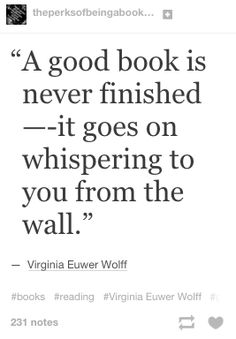 A good book is never finished - it goes on whispering to you from the wall. Virginia Wolff