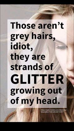 Glitter? What are you some kind of fairy?… #But honestly scientist are always saying we are made up with the same things as the stars in the universe… So maybe, when we start getting gray hair, it's like our inner starlight hidden within us is being revealed and begins to shimmering & glow. Just a thought.