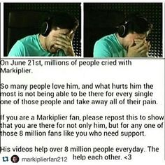 "Absolutely. That day, I was finally able to understand how much I care about Mark. The words I remember most from that video was ""I can't know you guys on a personal level. And that's what tears me up inside. Because I want to. Because I know that there are people that need me to talk to them, but I can't"" Although, I was mostly upset about the fact that I, myself couldn't help him. I couldn't be there to hug him or do anything make him feel better in any way. I just wanted him to know."