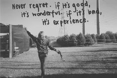 Never regret. If it's good, it's wonderful. If it is bad, it's experience.