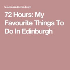 72 Hours: My Favourite Things To Do In Edinburgh