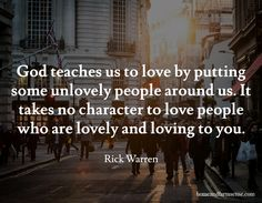 "God teaches us to love by putting some unlovely people around us. It takes no character to love people who are lovely and loving to you. / Rick Warren / <a href=""http://homeandfarmsense.com"" rel=""nofollow"" target=""_blank"">homeandfarmsense.com</a>"