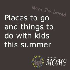 Greeley Summer Boredom Busters | Moms | GreeleyTribune.com