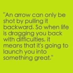 """An arrow can only be shot by pulling it backward. So when life is dragging you back with difficulties, it means that it's going to launch you into something great."" FROM: inspiration"