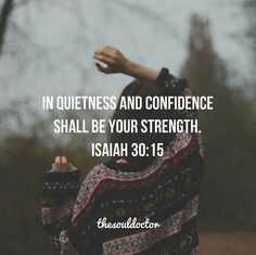 In quiet and confidence shall be your strength. Isaiah 30:15
