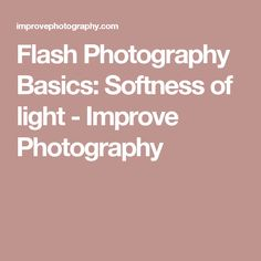Flash Photography Basics: Softness of light - Improve Photography