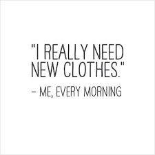Realmente necesito ropa nueva. -Yo, todas las mañanas. Buenos días. #DelgadoRivas #Frases #wear  #chicas #girls #diseño #design #chicos #boys #man #women #quotes #fashion #moda #style #estilo #styles #glamour #followforfollow #follow4followback