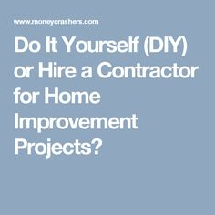 Do It Yourself (DIY) or Hire a Contractor for Home Improvement Projects?