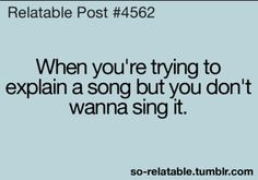 Yup! Definitely me! And then I sing it really softly and quietly and it sounds even worse than just belting it out.