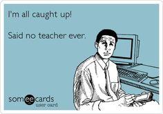 Said no teacher ever....
