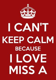I CAN'T KEEP CALM BECAUSE I LOVE MISS A!!!!