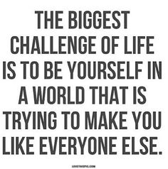 The Biggest, Hardest Challenge in this world... But keep on trying to be you