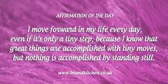 "Affirmation of the day: ""I move forward in my life every day, even if it's only a tiny step, because I know that great things are accomplished with tiny moves, but nothing is accomplished by standing still."""