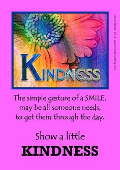 Kindness ~ The simple gesture of a Smile, may be all someone needs to get them through the day. Show a little Kindness.