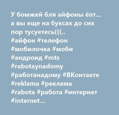 У бомжей бля айфоны ёпт... а вы еще на буксах до сих пор тусуетесь(((.. #айфон #телефон #мобилочка #моби #андроид #mts #rabotaynadomy #работанадому #ВКонтакте #reklama #реклама #rabota #работа #интернет #internet #vakansia#вакансия #vkontakte #безработица