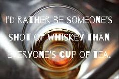 """I'd rather be someone's shot of whiskey than everyone's cup of tea."""" 