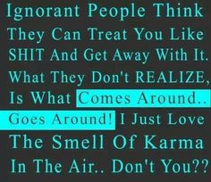 Ignorant people think they can treat you like shit and get away with it. What they don't realize is what comes around goes around! I just love the smell of Karma in the air, don't you? Great Quotes, Quotes To Live By, Funny Quotes, Inspirational Quotes, Motivational, Humor Quotes, Badass Quotes, Awesome Quotes, Just Love