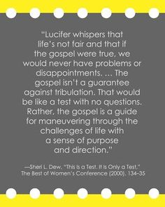 """Lucifer whispers that life's not fair and that if the gospel were true, we would never have problems or disappointments.... The gospel isn't a guarantee against tribulation. That would be like a test with no questions. Rather, the gospel is a guide for maneuvering through the challenges of life with a sense of purpose and direction."" - Sheri Dew"
