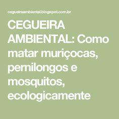 CEGUEIRA AMBIENTAL: Como matar muriçocas, pernilongos e mosquitos, ecologicamente